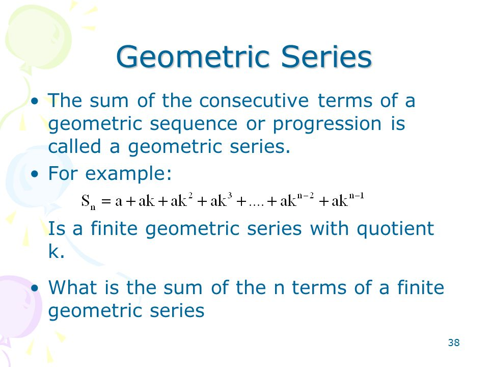 38 Geometric Series The sum of the consecutive terms of a geometric sequence or progression is called a geometric series.