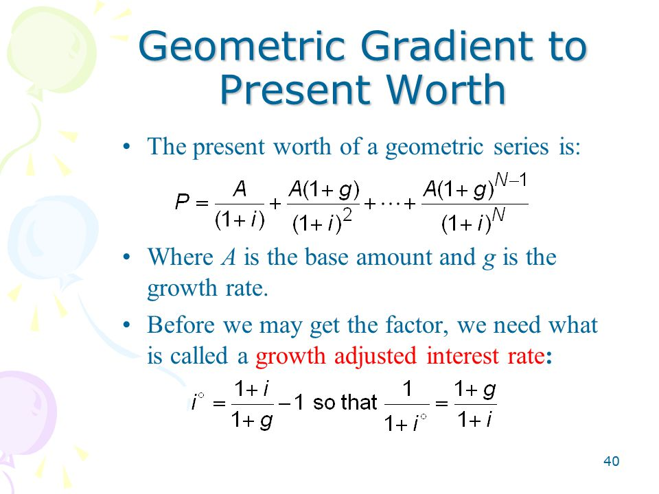 40 Geometric Gradient to Present Worth The present worth of a geometric series is: Where A is the base amount and g is the growth rate.