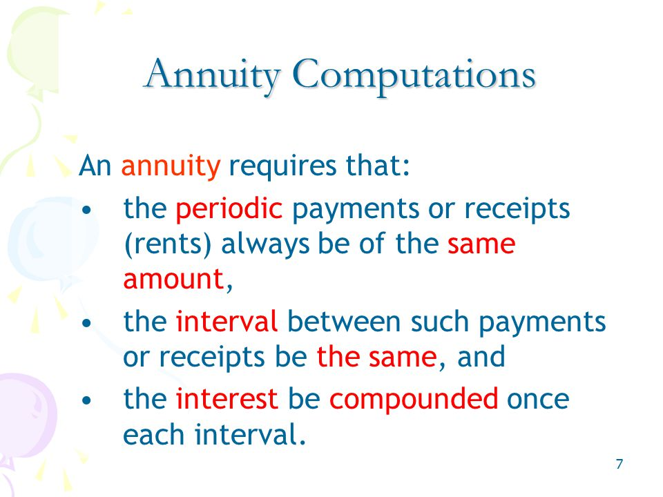 7 An annuity requires that: the periodic payments or receipts (rents) always be of the same amount, the interval between such payments or receipts be the same, and the interest be compounded once each interval.