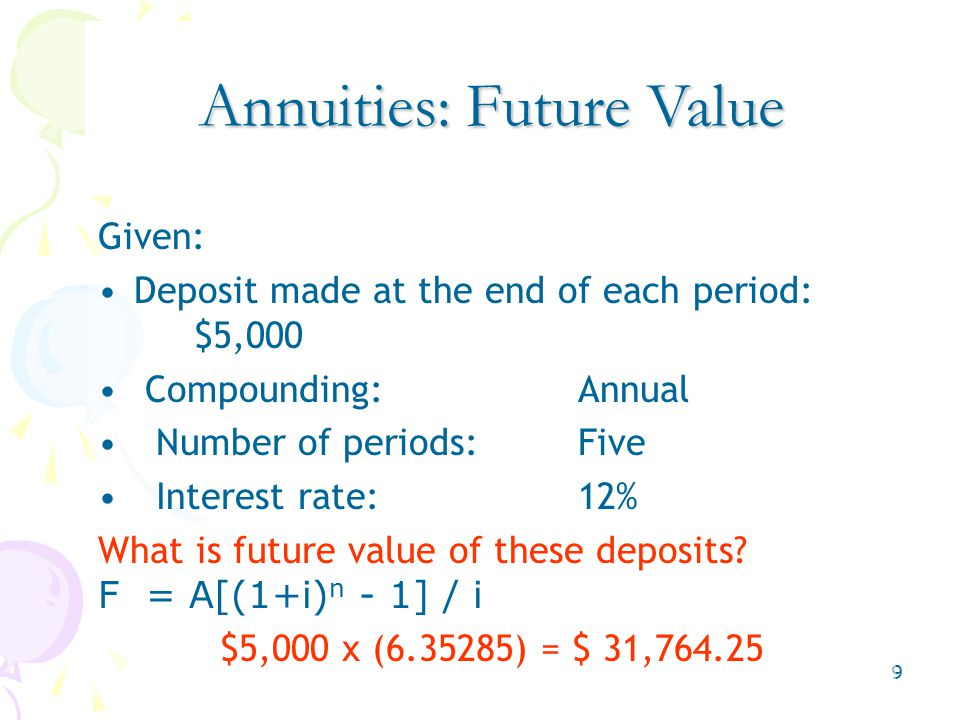 9 Given: Deposit made at the end of each period: $5,000 Compounding:Annual Number of periods:Five Interest rate:12% What is future value of these deposits.