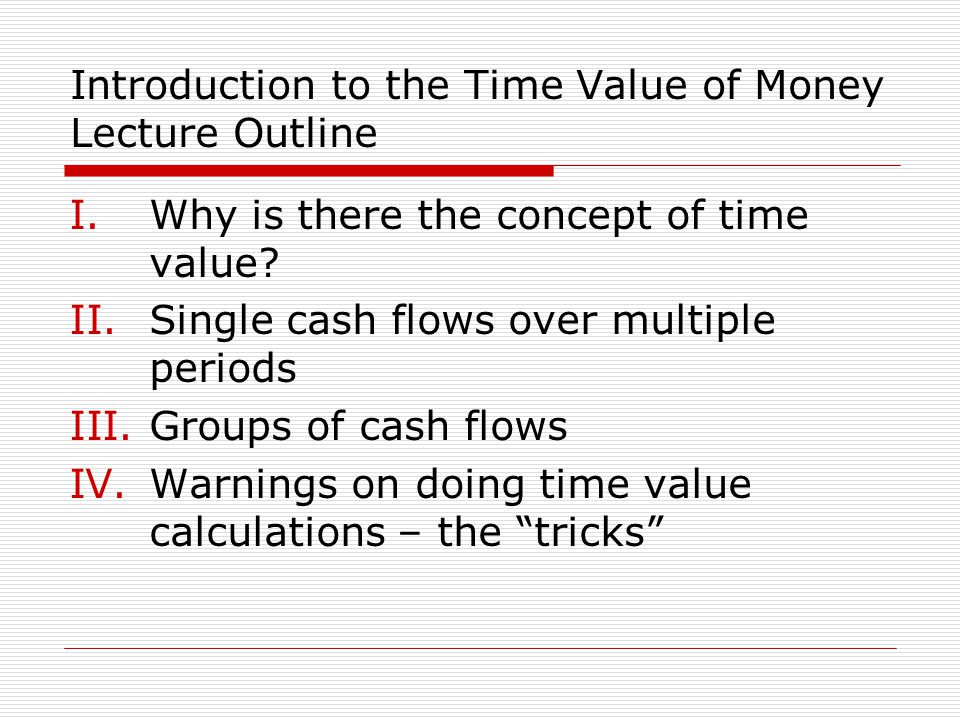 Introduction to the Time Value of Money Lecture Outline I.Why is there the concept of time value? II.Single cash flows over multiple periods III.Group