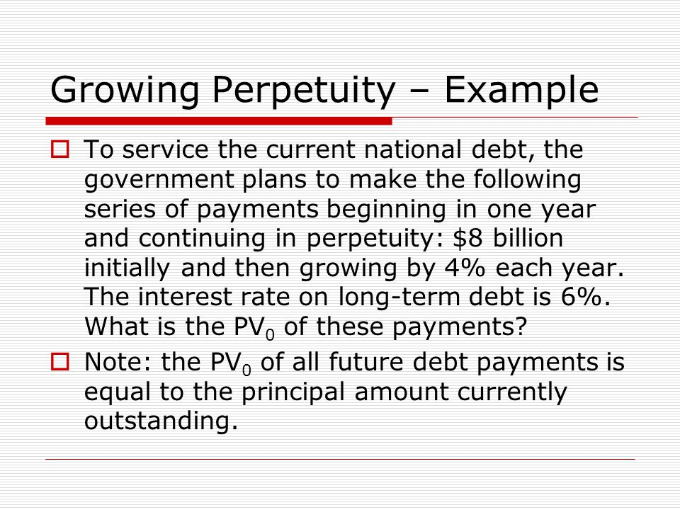 Growing Perpetuity – Example  To service the current national debt, the government plans to make the following series of payments beginning in one year and continuing in perpetuity: $8 billion initially and then growing by 4% each year.