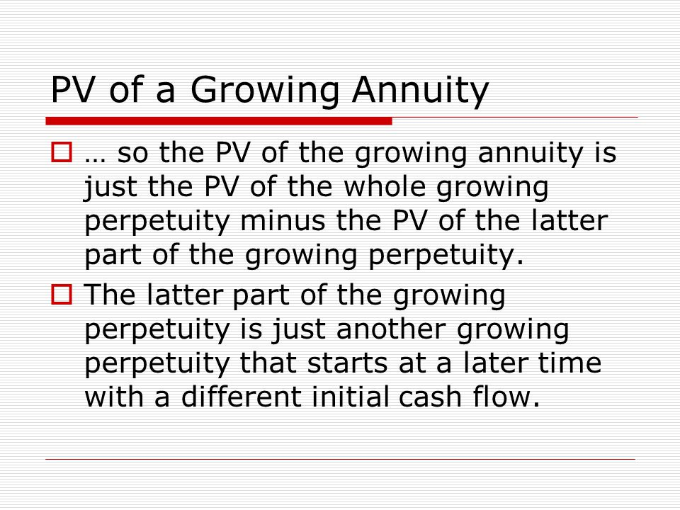 PV of a Growing Annuity  … so the PV of the growing annuity is just the PV of the whole growing perpetuity minus the PV of the latter part of the gro