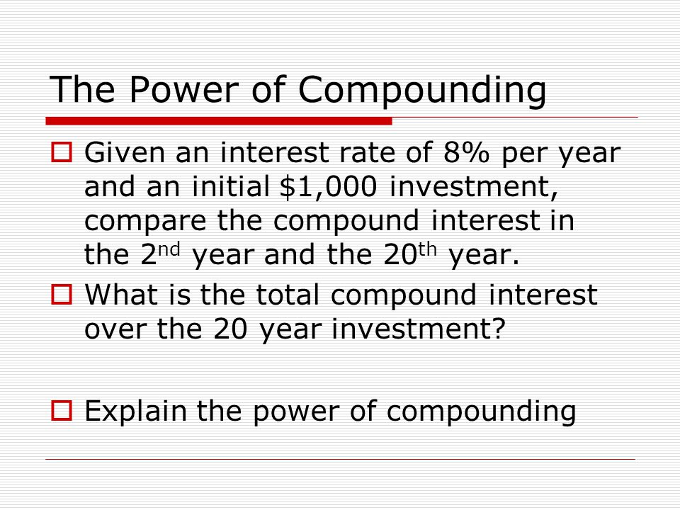The Power of Compounding  Given an interest rate of 8% per year and an initial $1,000 investment, compare the compound interest in the 2 nd year and the 20 th year.