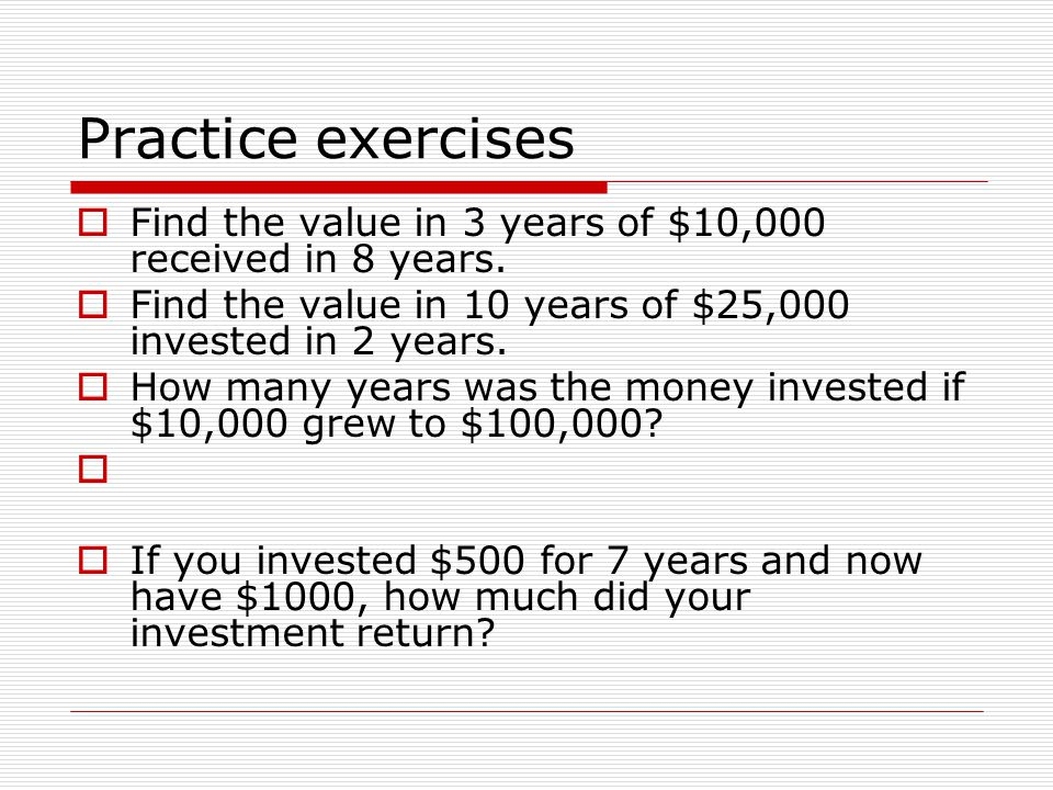 Practice exercises  Find the value in 3 years of $10,000 received in 8 years.