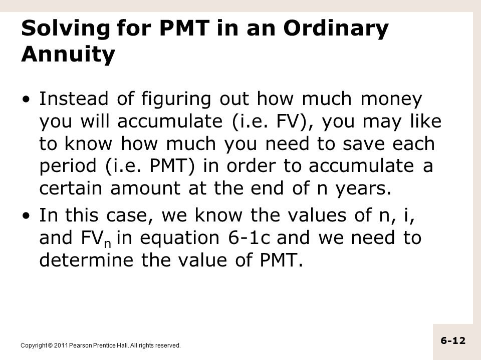 Copyright © 2011 Pearson Prentice Hall. All rights reserved. 6-12 Solving for PMT in an Ordinary Annuity Instead of figuring out how much money you wi