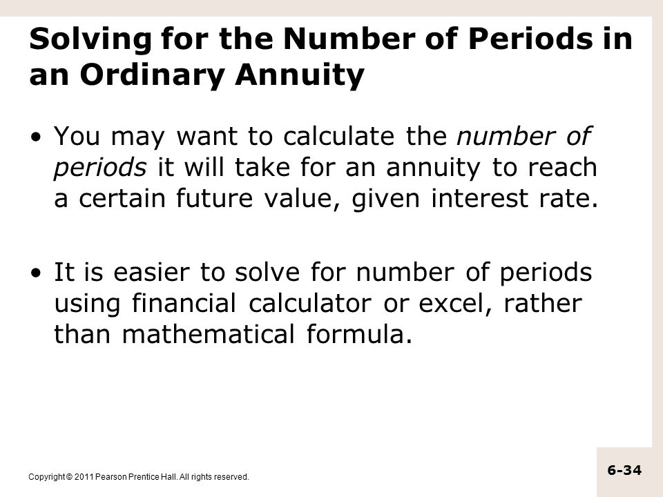 Copyright © 2011 Pearson Prentice Hall. All rights reserved. 6-34 Solving for the Number of Periods in an Ordinary Annuity You may want to calculate t