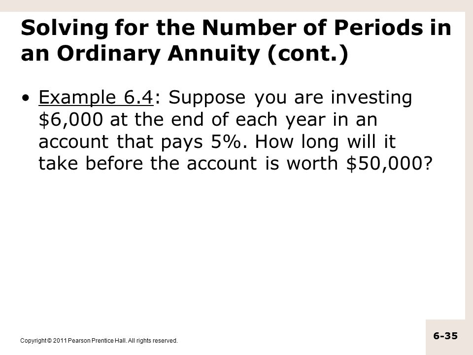 Copyright © 2011 Pearson Prentice Hall. All rights reserved. 6-35 Solving for the Number of Periods in an Ordinary Annuity (cont.) Example 6.4: Suppos
