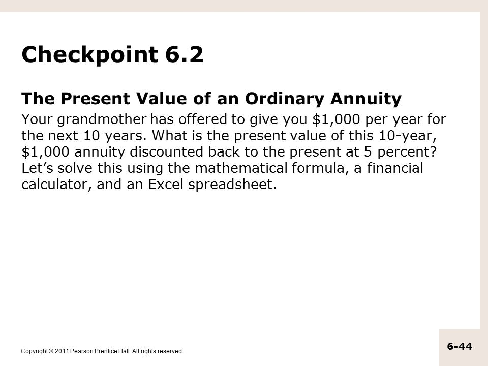 Copyright © 2011 Pearson Prentice Hall. All rights reserved. 6-44 Checkpoint 6.2 The Present Value of an Ordinary Annuity Your grandmother has offered