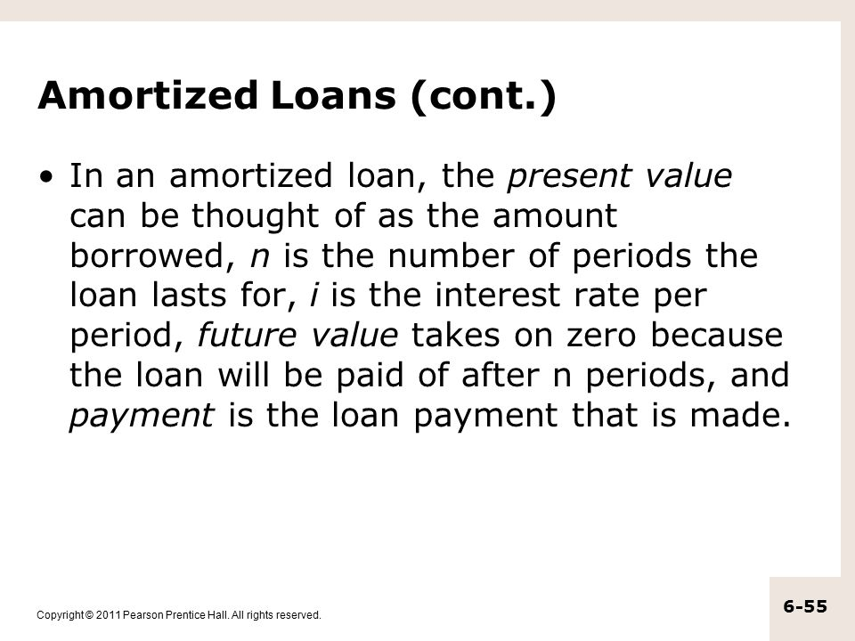 Copyright © 2011 Pearson Prentice Hall. All rights reserved. 6-55 Amortized Loans (cont.) In an amortized loan, the present value can be thought of as