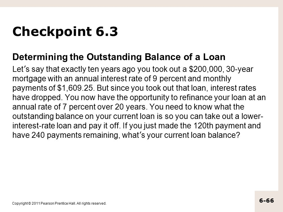 Copyright © 2011 Pearson Prentice Hall. All rights reserved. 6-66 Checkpoint 6.3 Determining the Outstanding Balance of a Loan Let ' s say that exactl