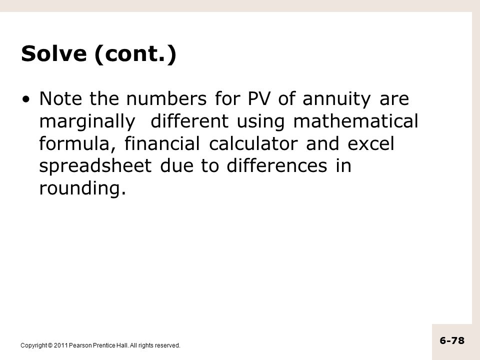 Copyright © 2011 Pearson Prentice Hall. All rights reserved. 6-78 Solve (cont.) Note the numbers for PV of annuity are marginally different using math