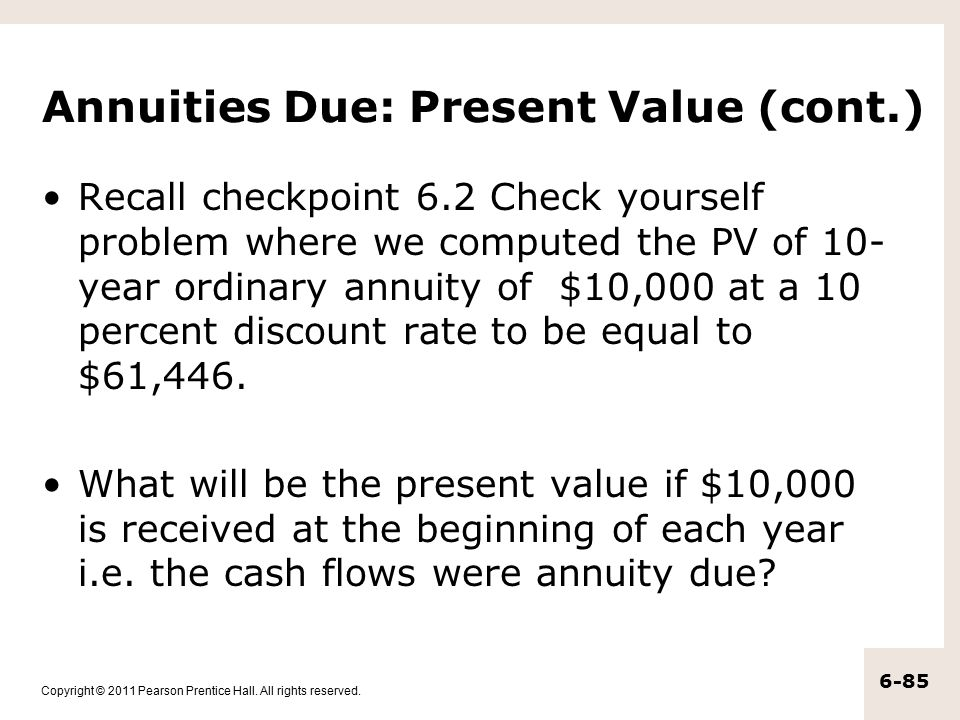 Copyright © 2011 Pearson Prentice Hall. All rights reserved. 6-85 Annuities Due: Present Value (cont.) Recall checkpoint 6.2 Check yourself problem wh
