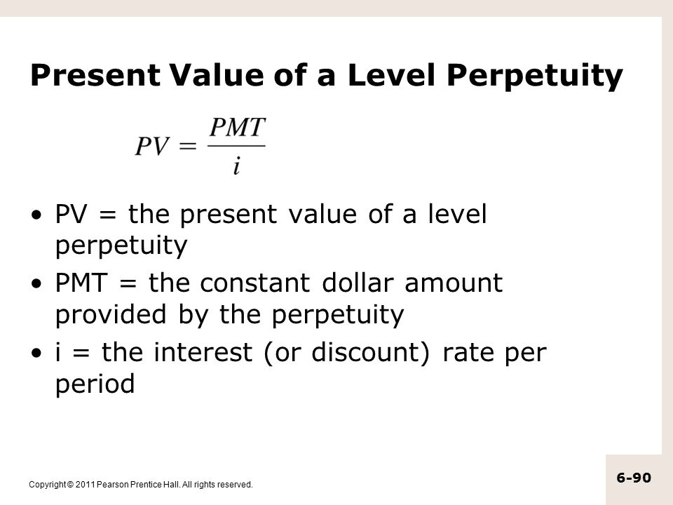 Copyright © 2011 Pearson Prentice Hall. All rights reserved. 6-90 Present Value of a Level Perpetuity PV = the present value of a level perpetuity PMT