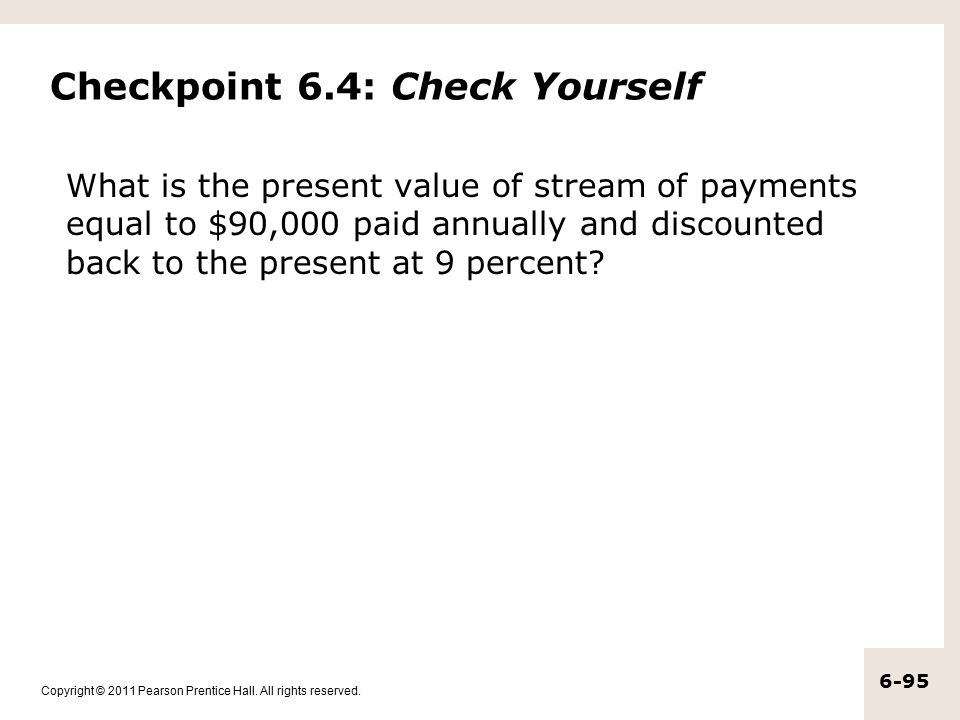 Copyright © 2011 Pearson Prentice Hall. All rights reserved. 6-95 Checkpoint 6.4: Check Yourself What is the present value of stream of payments equal