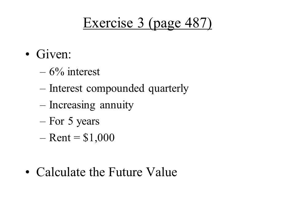 Exercise 3 (page 487) Given: –6% interest –Interest compounded quarterly –Increasing annuity –For 5 years –Rent = $1,000 Calculate the Future Value