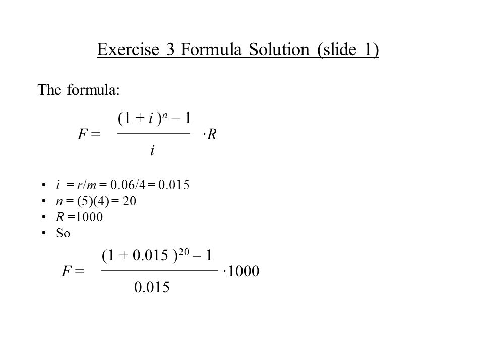 Exercise 3 Formula Solution (slide 1) ·R·R i (1 + i ) n – 1 F = i = r/m = 0.06/4 = 0.015 n = (5)(4) = 20 R =1000 So The formula: ·1000 0.015 (1 + 0.015 ) 20 – 1 F =