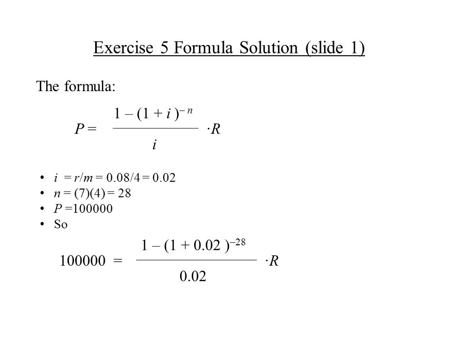 Exercise 5 Formula Solution (slide 1) ·R·R 1 – (1 + i ) – n P = i = r/m = 0.08/4 = 0.02 n = (7)(4) = 28 P =100000 So The formula: ·R·R 1 – (1 + 0.02 ) –28 100000 = i 0.02