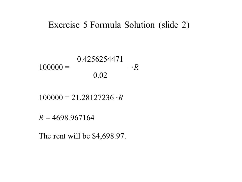 Exercise 5 Formula Solution (slide 2) ·R·R 0.02 0.4256254471 100000 = R = 4698.967164 The rent will be $4,698.97.