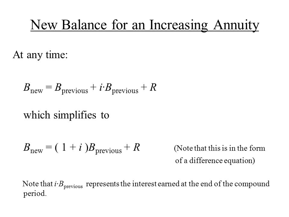 New Balance for an Increasing Annuity At any time: B new = B previous + i·B previous + R which simplifies to B new = ( 1 + i )B previous + R (Note that this is in the form of a difference equation) Note that i·B previous represents the interest earned at the end of the compound period.