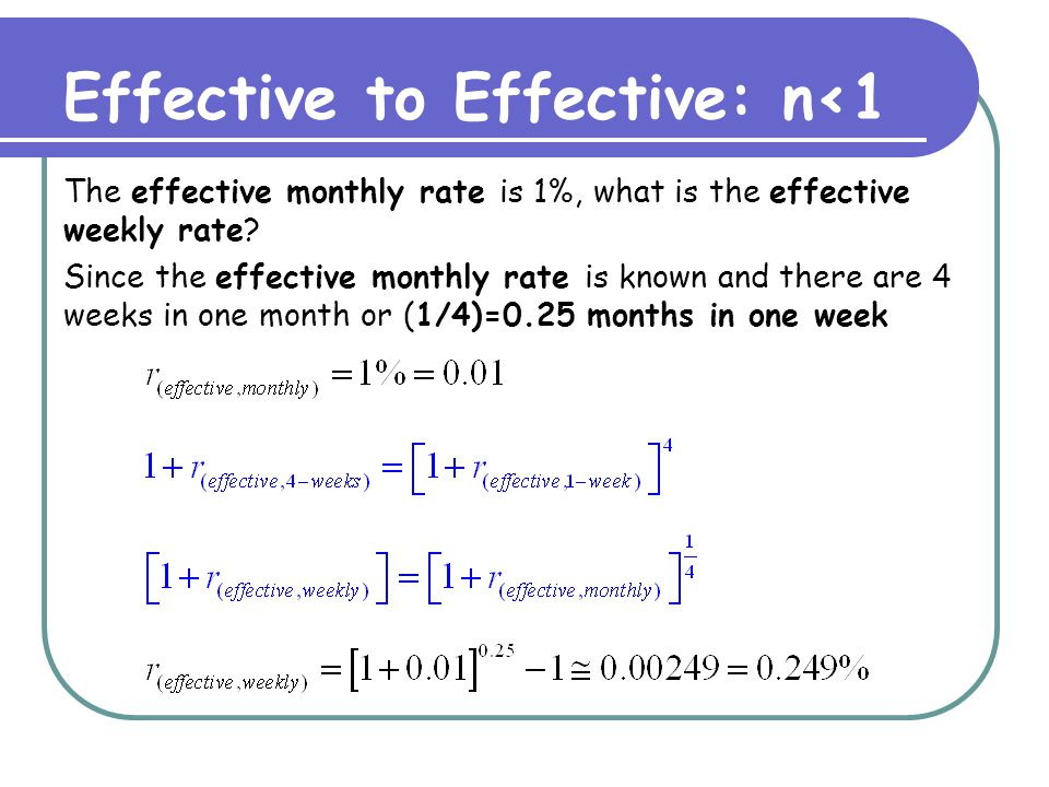 Effective to Effective: n<1 The effective monthly rate is 1%, what is the effective weekly rate? Since the effective monthly rate is known and there a