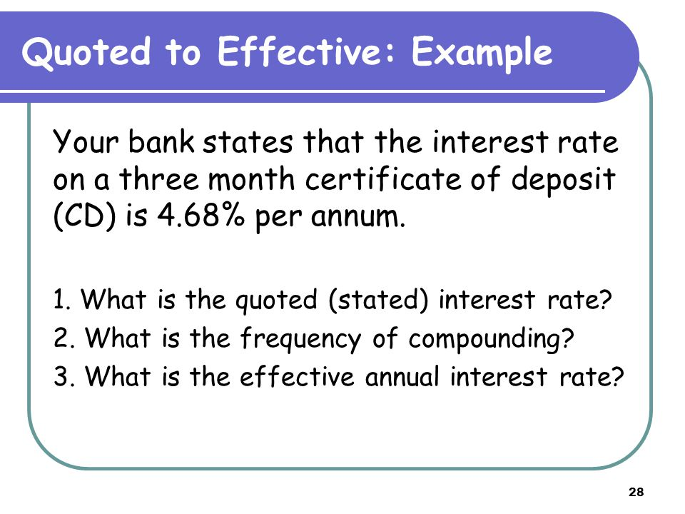 28 Quoted to Effective: Example Your bank states that the interest rate on a three month certificate of deposit (CD) is 4.68% per annum.