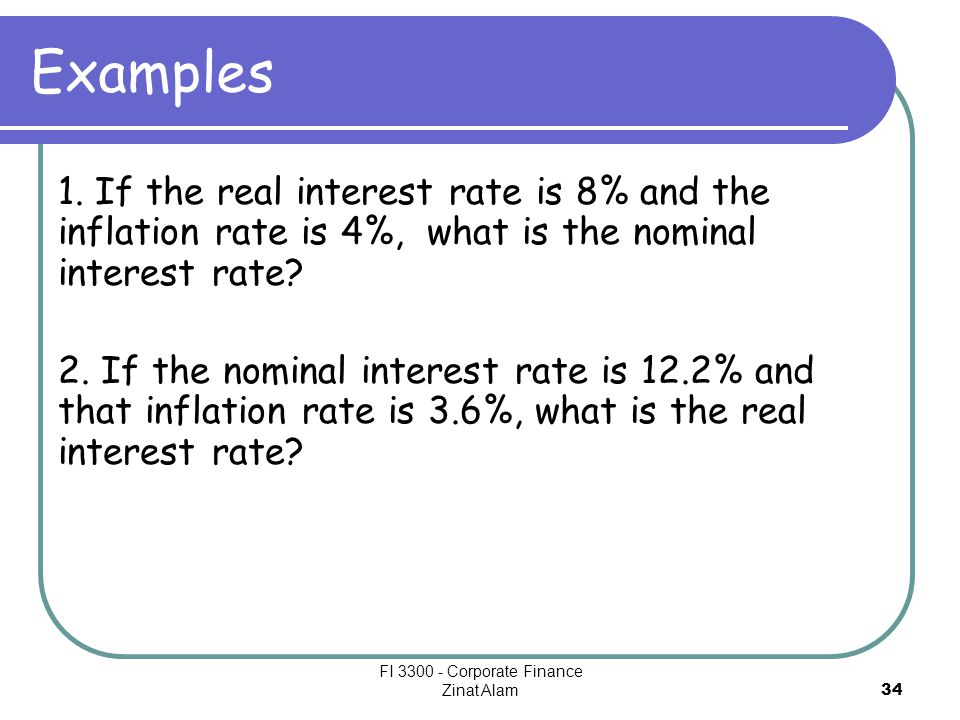 34 Examples 1. If the real interest rate is 8% and the inflation rate is 4%, what is the nominal interest rate? 2. If the nominal interest rate is 12.