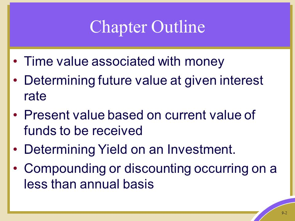 9-2 Chapter Outline Time value associated with money Determining future value at given interest rate Present value based on current value of funds to be received Determining Yield on an Investment.