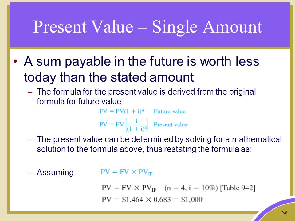 9-8 Present Value – Single Amount A sum payable in the future is worth less today than the stated amount –The formula for the present value is derived from the original formula for future value: –The present value can be determined by solving for a mathematical solution to the formula above, thus restating the formula as: –Assuming