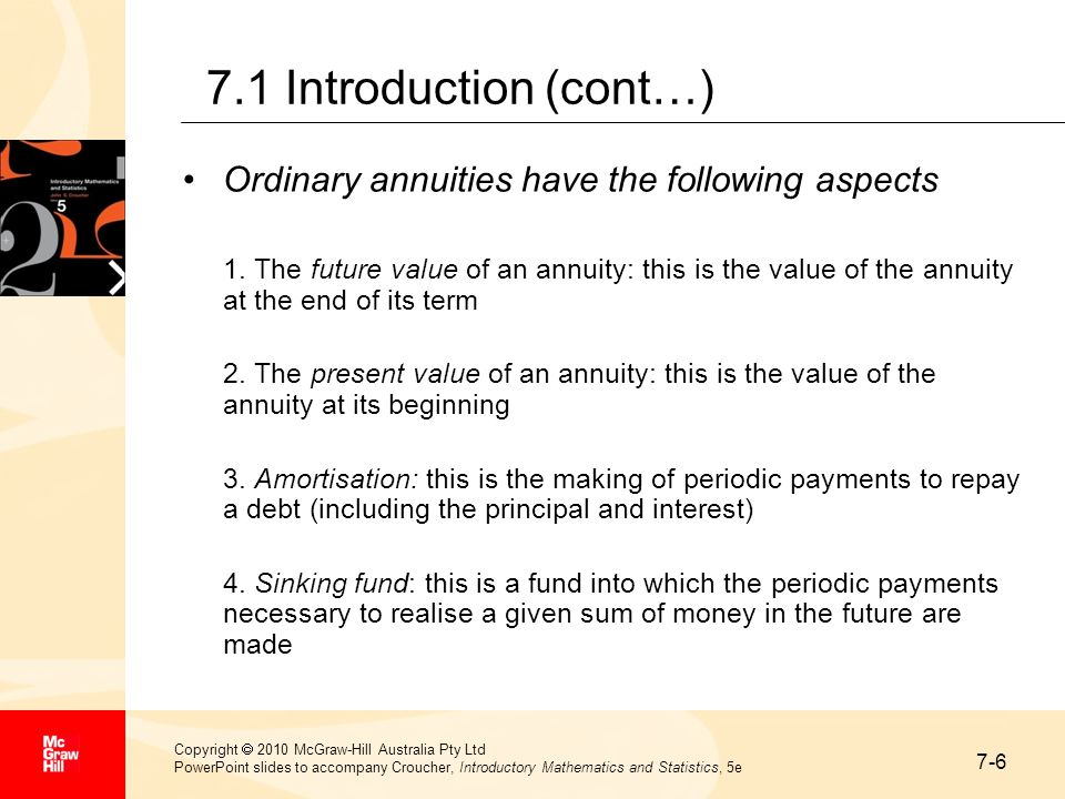 7-17 Copyright  2010 McGraw-Hill Australia Pty Ltd PowerPoint slides to accompany Croucher, Introductory Mathematics and Statistics, 5e 7.4 Amortisation (cont…) Solution (cont…) Hence, the family must repay the loan at the rate of $1324.47 per quarter.