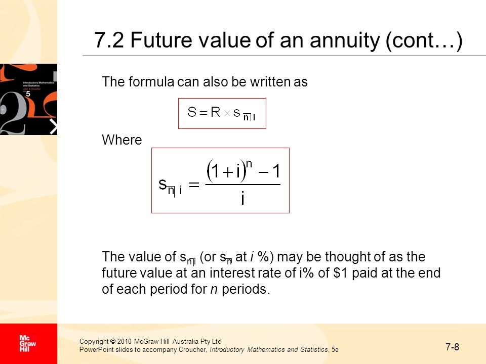 7-9 Copyright  2010 McGraw-Hill Australia Pty Ltd PowerPoint slides to accompany Croucher, Introductory Mathematics and Statistics, 5e 7.2 Future value of an annuity (cont…) Example A customer deposits $250 every 3 months into a building society account that pays interest at a rate of 8% per annum convertible quarterly.