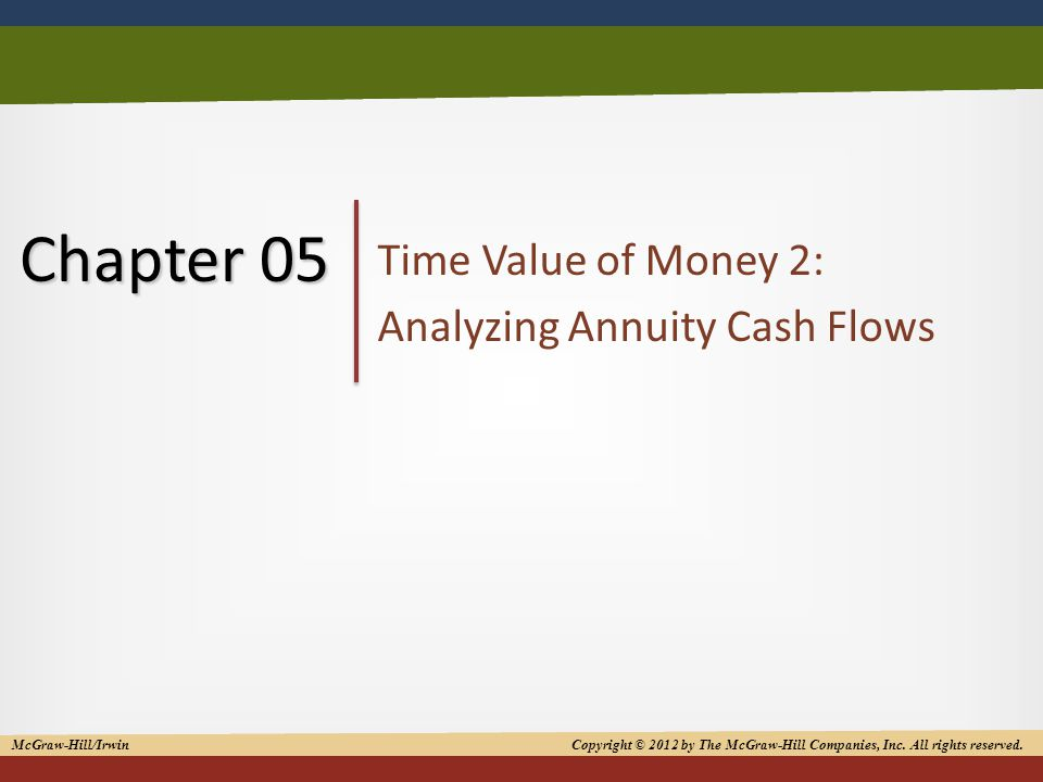 1 Chapter 05 Time Value of Money 2: Analyzing Annuity Cash Flows McGraw-Hill/Irwin Copyright © 2012 by The McGraw-Hill Companies, Inc.