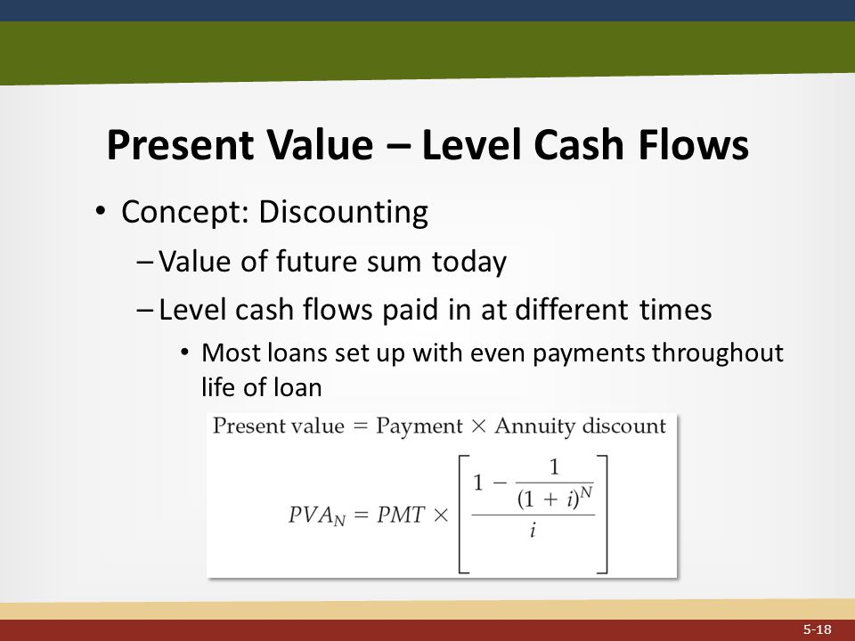 Present Value – Level Cash Flows Concept: Discounting –Value of future sum today –Level cash flows paid in at different times Most loans set up with even payments throughout life of loan...