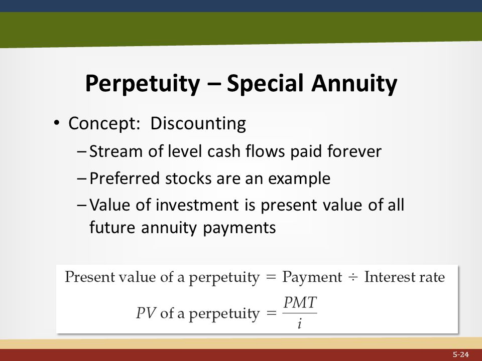 Perpetuity – Special Annuity Concept: Discounting –Stream of level cash flows paid forever –Preferred stocks are an example –Value of investment is present value of all future annuity payments...