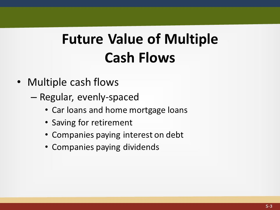 Future Value of Multiple Cash Flows Multiple cash flows – Regular, evenly-spaced Car loans and home mortgage loans Saving for retirement Companies paying interest on debt Companies paying dividends 5-3