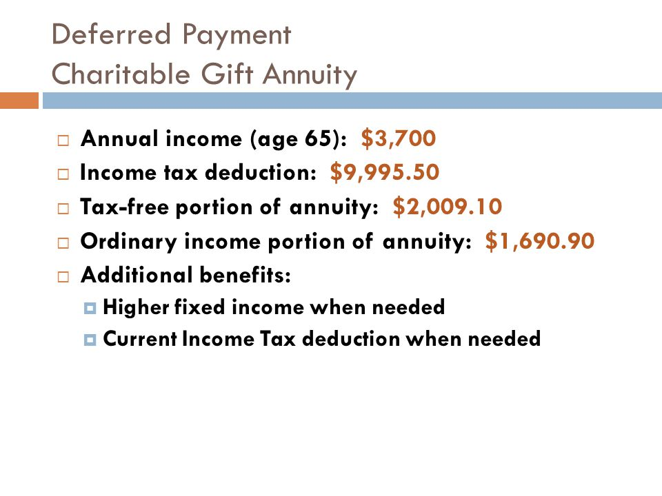 Deferred Payment Charitable Gift Annuity  Annual income (age 65): $3,700  Income tax deduction: $9,995.50  Tax-free portion of annuity: $2,009.10 
