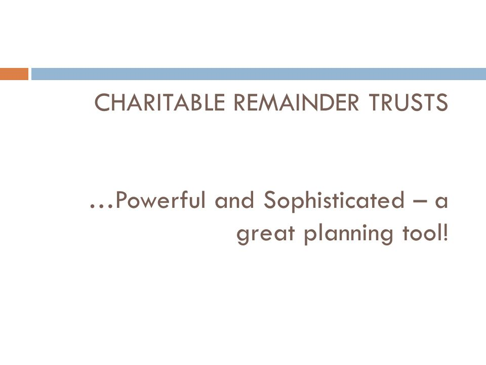 CHARITABLE REMAINDER TRUSTS …Powerful and Sophisticated – a great planning tool!