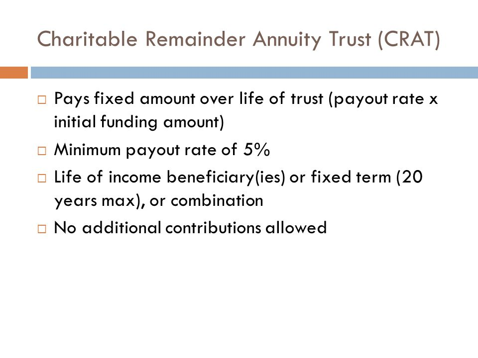 Charitable Remainder Annuity Trust (CRAT)  Pays fixed amount over life of trust (payout rate x initial funding amount)  Minimum payout rate of 5% 