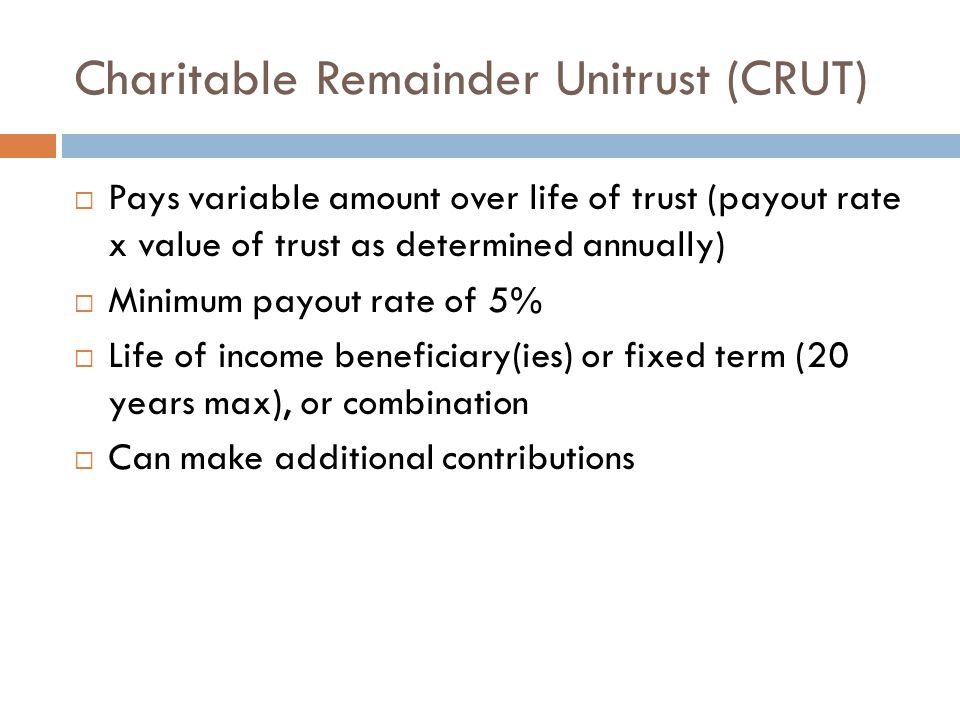 Charitable Remainder Unitrust (CRUT)  Pays variable amount over life of trust (payout rate x value of trust as determined annually)  Minimum payout