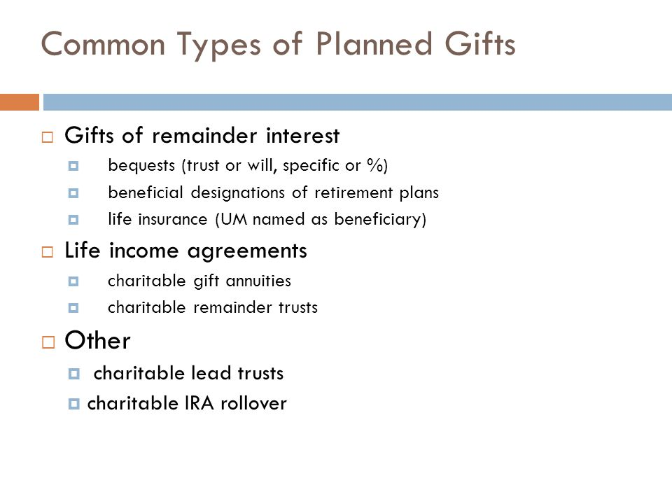 Common Types of Planned Gifts  Gifts of remainder interest  bequests (trust or will, specific or %)  beneficial designations of retirement plans 