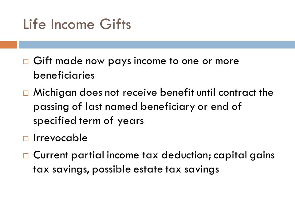 Life Income Gifts  Gift made now pays income to one or more beneficiaries  Michigan does not receive benefit until contract the passing of last name