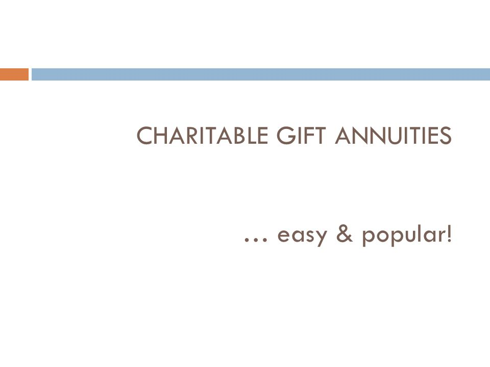 Charitable Gift Annuity  A contractual agreement between the individual(s) and UM that, in exchange for a donation of cash or securities, the UM will pay the donor (or others) a fixed dollars amount for life  Suggested maximum annuity rates from the American Council on Gift Annuities  Backed by CGA reserve pool and general revenues of the University.