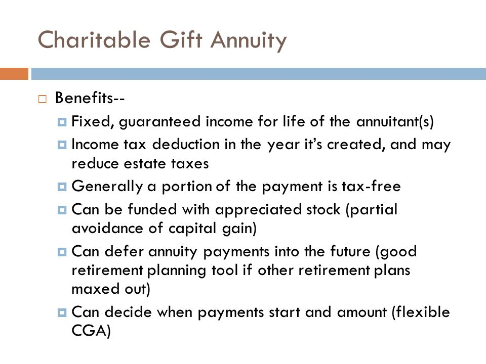 Charitable Remainder Trust Comparison with Charitable Gift Annuity  Requires trust document, drafted by attorney  Requires trustee to manage and administer trust  Provides for more flexibility (income beneficiaries, term, income stream)  Provides opportunity for growth in income stream (CRUT – income and charitable beneficiaries share investment risk)