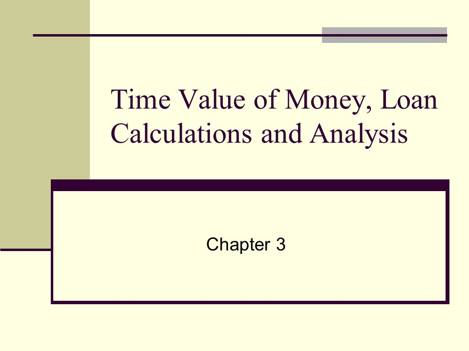 Time Value of Money, Loan Calculations and Analysis Chapter 3