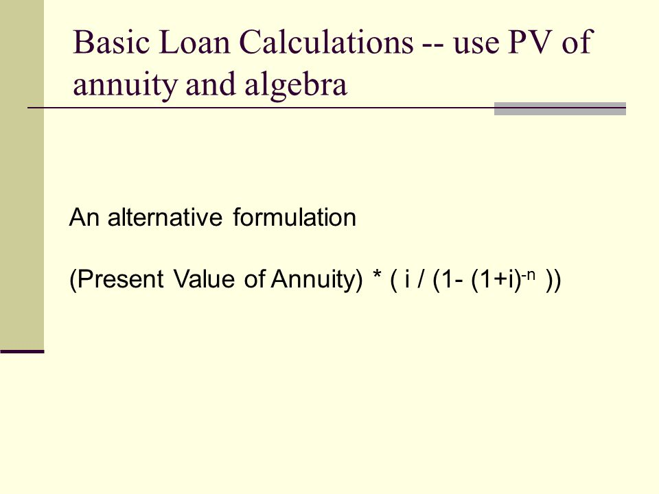An alternative formulation (Present Value of Annuity) * ( i / (1- (1+i) -n )) Basic Loan Calculations -- use PV of annuity and algebra