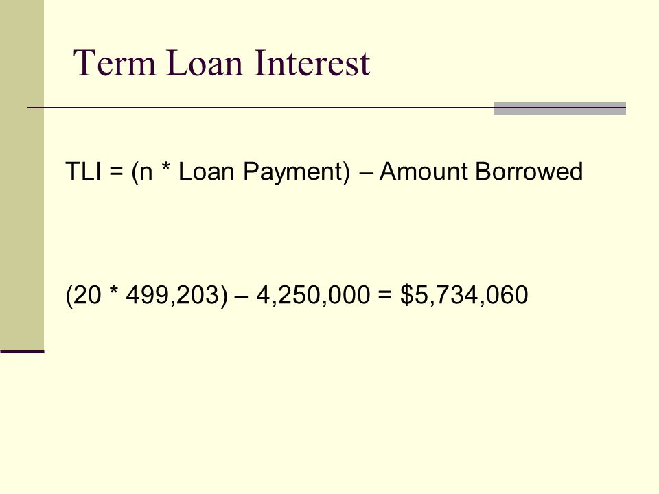 Term Loan Interest TLI = (n * Loan Payment) – Amount Borrowed (20 * 499,203) – 4,250,000 = $5,734,060