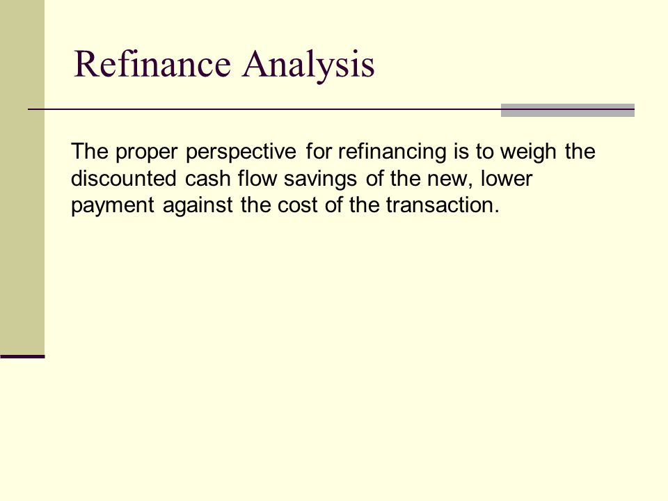 Refinance Analysis The proper perspective for refinancing is to weigh the discounted cash flow savings of the new, lower payment against the cost of the transaction.