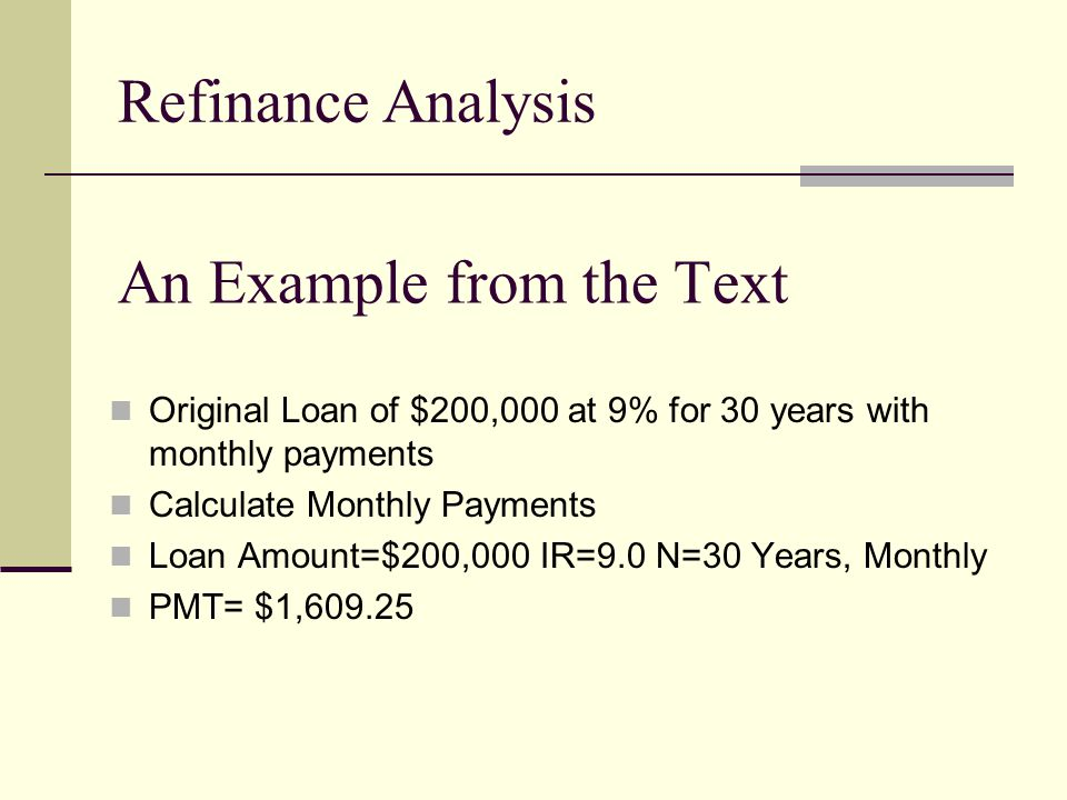 An Example from the Text Original Loan of $200,000 at 9% for 30 years with monthly payments Calculate Monthly Payments Loan Amount=$200,000 IR=9.0 N=30 Years, Monthly PMT= $1,609.25 Refinance Analysis