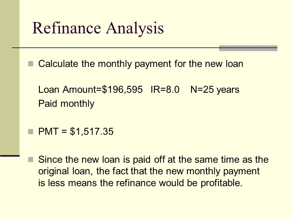 Calculate the monthly payment for the new loan Loan Amount=$196,595 IR=8.0 N=25 years Paid monthly PMT = $1,517.35 Since the new loan is paid off at the same time as the original loan, the fact that the new monthly payment is less means the refinance would be profitable.