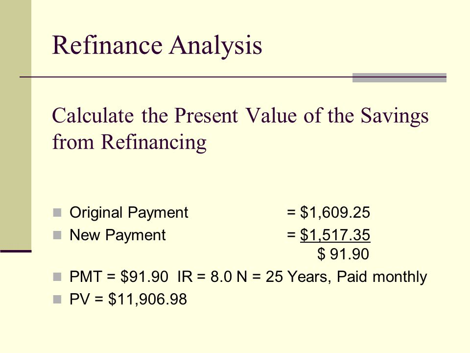 Calculate the Present Value of the Savings from Refinancing Original Payment= $1,609.25 New Payment= $1,517.35 $ 91.90 PMT = $91.90 IR = 8.0 N = 25 Years, Paid monthly PV = $11,906.98 Refinance Analysis